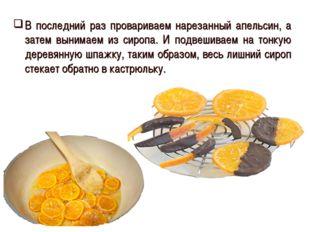 В последний раз провариваем нарезанный апельсин, а затем вынимаем из сиропа.