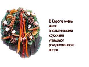 В Европе очень часто апельсиновыми кружками украшают рождественские венки.