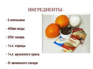 ИНГРЕДИЕНТЫ: - 2 апельсина - 400мл воды - 250г сахара - 1ч.л. корицы - 1ч.л.