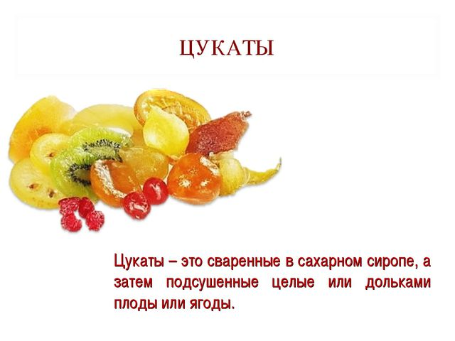 ЦУКАТЫ Цукаты – это сваренные в сахарном сиропе, а затем подсушенные целые ил...