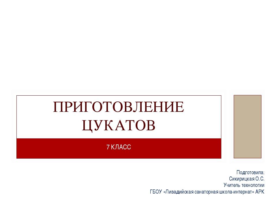 7 КЛАСС ПРИГОТОВЛЕНИЕ ЦУКАТОВ Подготовила: Сикирицкая О.С. Учитель технологии...