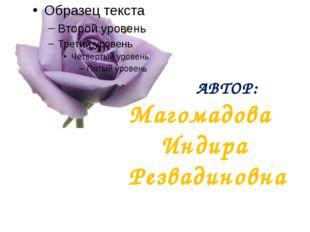 АВТОР: Магомадова Индира Резвадиновна