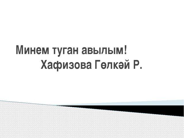 Минем туган авылым! Хафизова Гөлкәй Р.