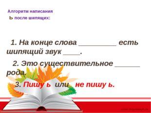 Алгоритм написания ь после шипящих: 1. На конце слова _________ есть шипящий