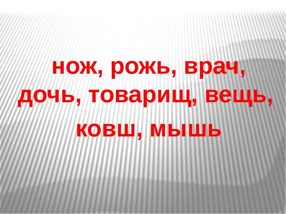 нож, рожь, врач, дочь, товарищ, вещь, ковш, мышь