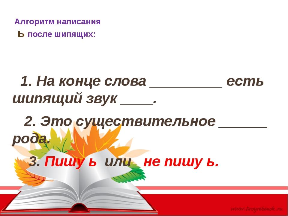 Алгоритм написания ь после шипящих: 1. На конце слова _________ есть шипящий...