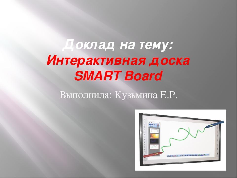 Доклад на тему: Интерактивная доска SMART Board Выполнила: Кузьмина Е.Р.