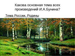 Какова основная тема всех произведений И.А.Бунина? Тема России, Родины Учител