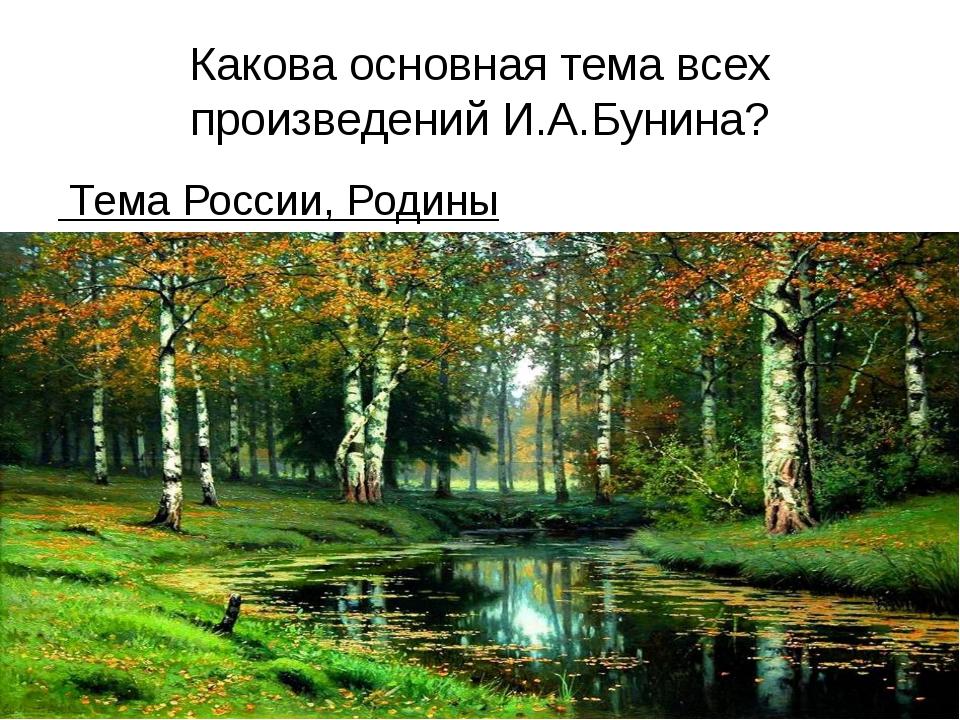 Какова основная тема всех произведений И.А.Бунина? Тема России, Родины Учител...