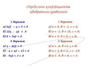 1 вариант а) 6х2 – х + 4 = 0 б) 12х - х2 = 0 в) 8 + 5х2 = 0 2 вариант а) х –