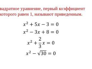 Квадратное уравнение, первый коэффициент которого равен 1, называют приведенн