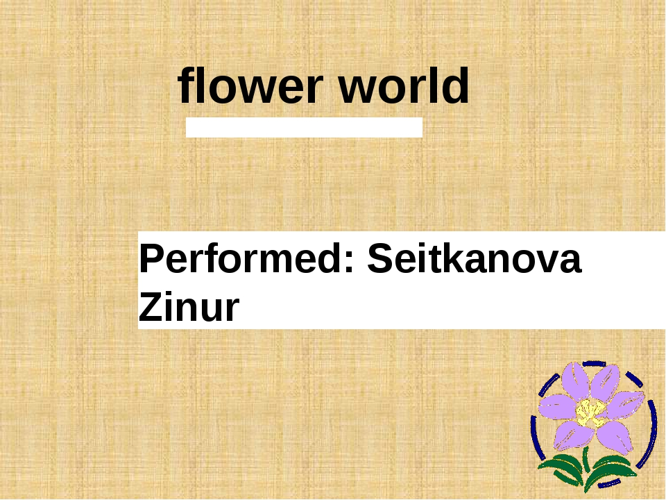 flower world Performed: Seitkanova Zinur