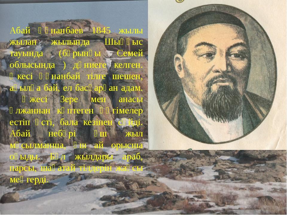 Абай Құнанбаев 1845 жылы жылан жылында Шыңғыс тауында (бұрынғы Семей облысынд...