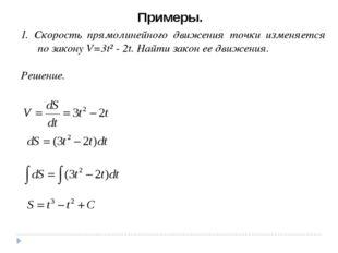Примеры. 1. Скорость прямолинейного движения точки изменяется по закону V=3t²