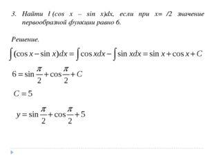 3. Найти ∫(cos x – sin x)dx, если при x=π/2 значение первообразной функции ра