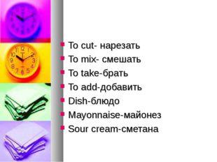 To cut- нарезать To mix- смешать To take-брать To add-добавить Dish-блюдо May