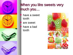 When you like sweets very much you… have a sweet tooth are sweet have a bad t