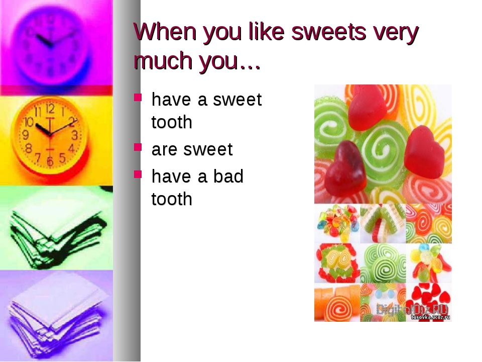 When you like sweets very much you… have a sweet tooth are sweet have a bad t...