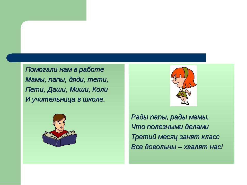 Помогали нам в работе Мамы, папы, дяди, тети, Пети, Даши, Миши, Коли И учител...