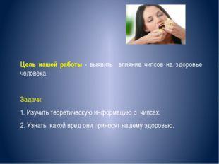 Цель нашей работы - выявить влияние чипсов на здоровье человека. Задачи: 1. И