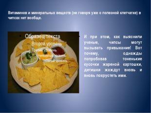 Витаминов и минеральных веществ (не говоря уже о полезной клетчатке) в чипсах