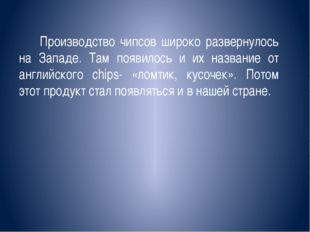 Производство чипсов широко развернулось на Западе. Там появилось и их назван