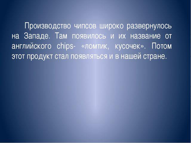 Производство чипсов широко развернулось на Западе. Там появилось и их назван...