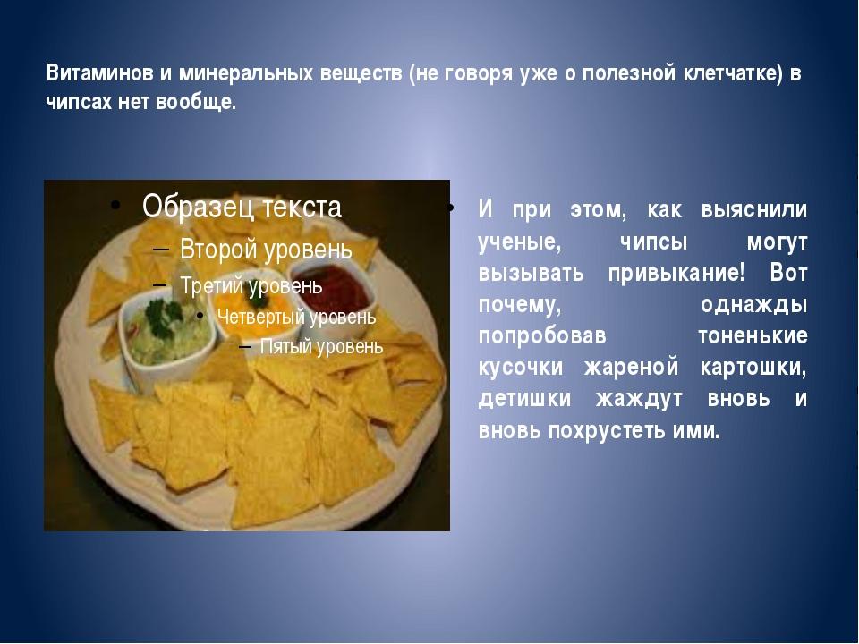 Витаминов и минеральных веществ (не говоря уже о полезной клетчатке) в чипсах...
