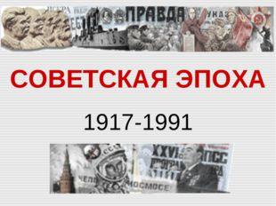 СОВЕТСКАЯ ЭПОХА 1917-1991