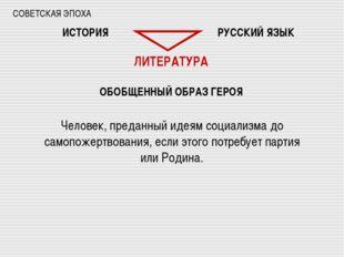 СОВЕТСКАЯ ЭПОХА ИСТОРИЯ РУССКИЙ ЯЗЫК ЛИТЕРАТУРА ОБОБЩЕННЫЙ ОБРАЗ ГЕРОЯ Челове