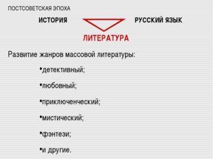 ПОСТСОВЕТСКАЯ ЭПОХА ИСТОРИЯ РУССКИЙ ЯЗЫК ЛИТЕРАТУРА Развитие жанров массовой