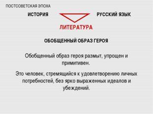 ПОСТСОВЕТСКАЯ ЭПОХА ИСТОРИЯ РУССКИЙ ЯЗЫК ЛИТЕРАТУРА ОБОБЩЕННЫЙ ОБРАЗ ГЕРОЯ Об