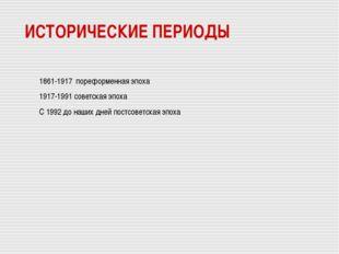 ИСТОРИЧЕСКИЕ ПЕРИОДЫ 1861-1917 пореформенная эпоха 1917-1991 советская эпоха