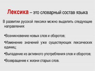 Лексика – это словарный состав языка В развитии русской лексики можно выделит