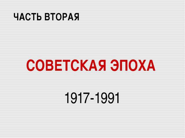 СОВЕТСКАЯ ЭПОХА 1917-1991 ЧАСТЬ ВТОРАЯ