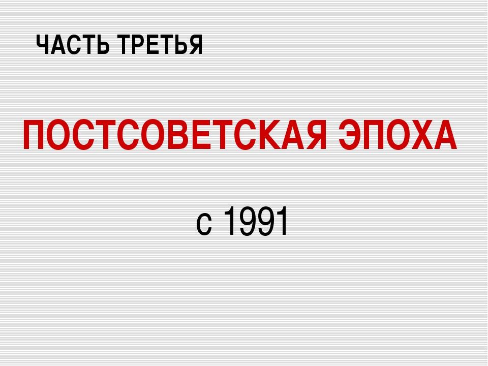 ПОСТСОВЕТСКАЯ ЭПОХА с 1991 ЧАСТЬ ТРЕТЬЯ