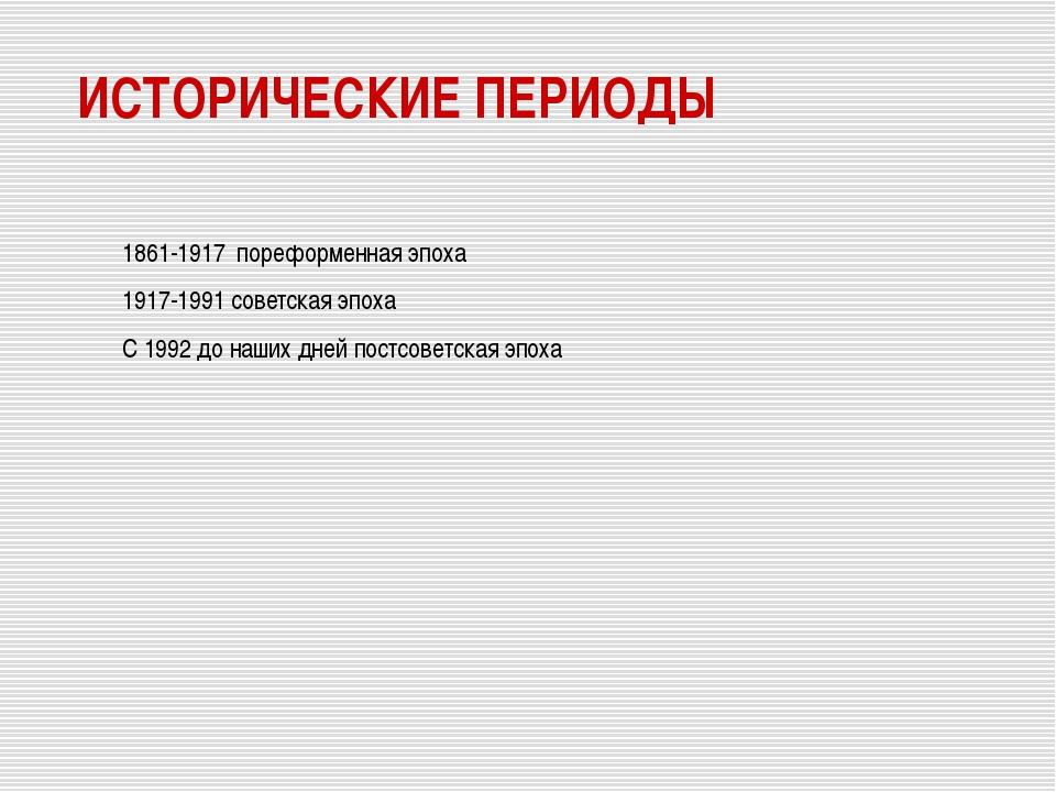 ИСТОРИЧЕСКИЕ ПЕРИОДЫ 1861-1917 пореформенная эпоха 1917-1991 советская эпоха...