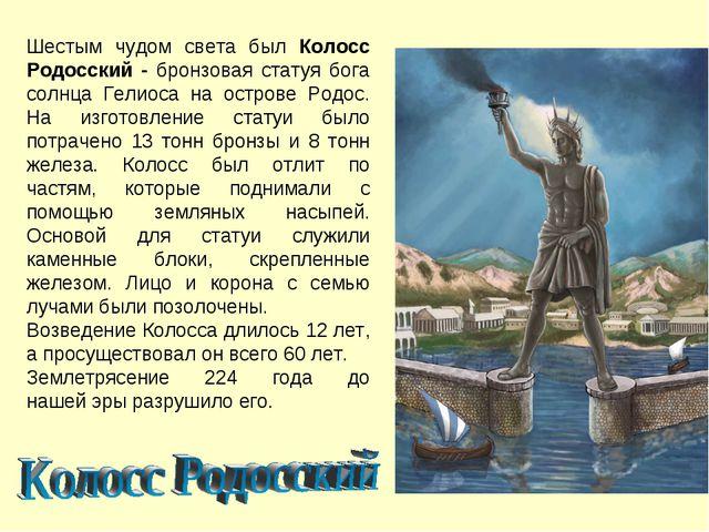 Шестым чудом света был Колосс Родосский - бронзовая статуя бога солнца Гелиос...