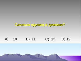 Сколько единиц в дюжине? А)10 В) 11C) 13 D) 12
