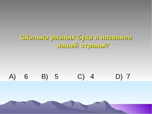 Сколько разных букв в названии нашей страны? А)6 В)5 C) 4D) 7