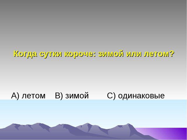 Когда сутки короче: зимой или летом? А) летом В) зимой C) одинаковые