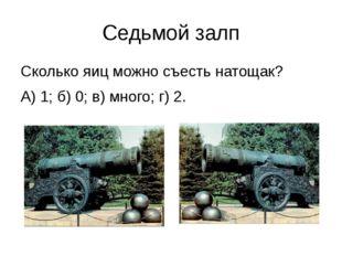 Седьмой залп Сколько яиц можно съесть натощак? А) 1; б) 0; в) много; г) 2.