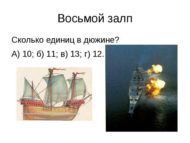 Восьмой залп Сколько единиц в дюжине? А) 10; б) 11; в) 13; г) 12.