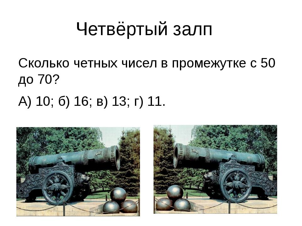 Четвёртый залп Сколько четных чисел в промежутке с 50 до 70? А) 10; б) 16; в...