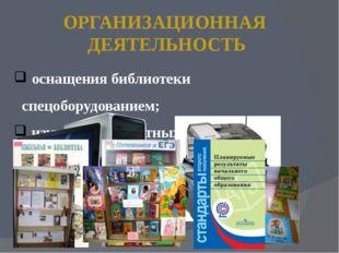ОРГАНИЗАЦИОННАЯ ДЕЯТЕЛЬНОСТЬ оснащения библиотеки спецоборудованием; изучение