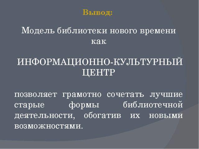 Вывод: Модель библиотеки нового времени как ИНФОРМАЦИОННО-КУЛЬТУРНЫЙ ЦЕНТР по...