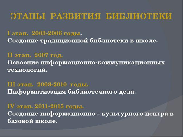 I этап. 2003-2006 годы. Создание традиционной библиотеки в школе. II этап. 20...