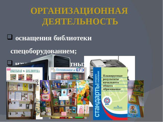 ОРГАНИЗАЦИОННАЯ ДЕЯТЕЛЬНОСТЬ оснащения библиотеки спецоборудованием; изучение...
