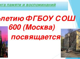 Книга памяти и воспоминаний 80-летию ФГБОУ СОШ 600 (Москва) посвящается