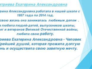 Екатерина Александровна работала в нашей школе с 1957 года по 2014 год. Всю с